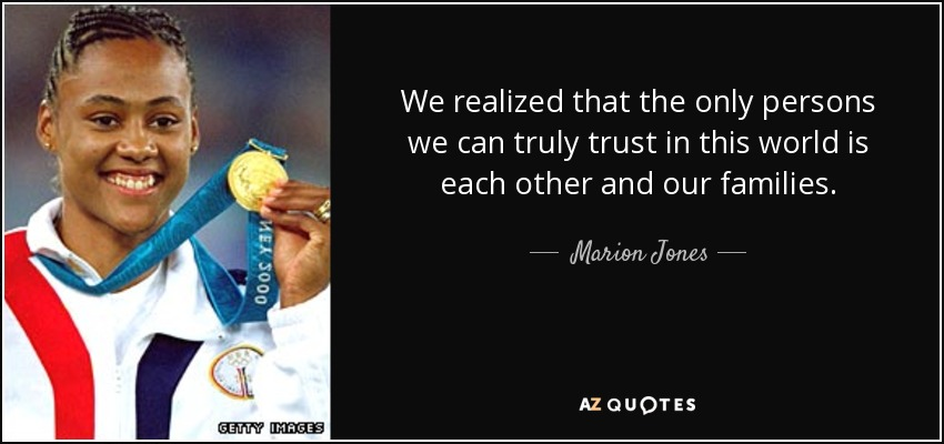 We realized that the only persons we can truly trust in this world is each other and our families. - Marion Jones