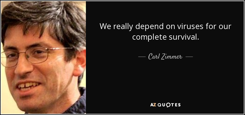 We really depend on viruses for our complete survival. - Carl Zimmer