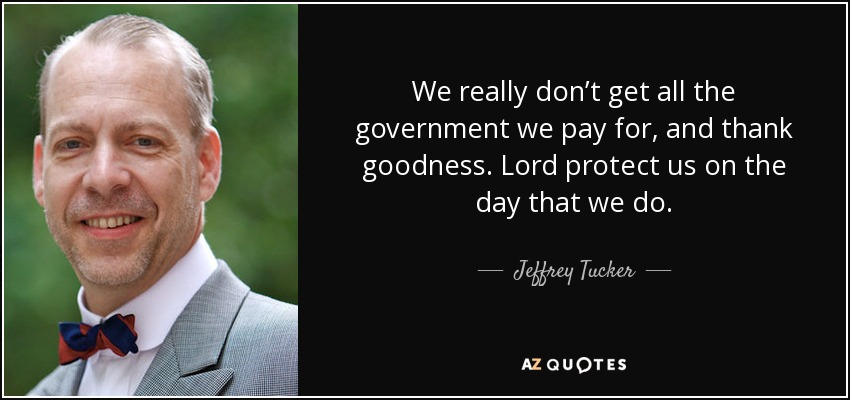 We really don't get all the government we pay for, and thank goodness. Lord protect us on the day that we do. - Jeffrey Tucker