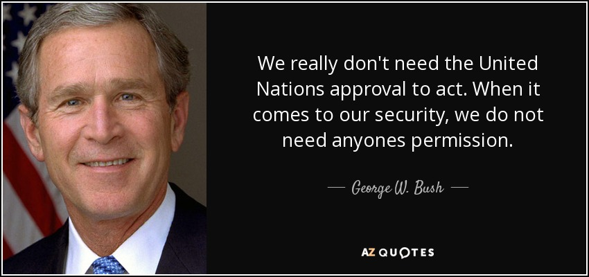 We really don't need the United Nations approval to act. When it comes to our security, we do not need anyones permission. - George W. Bush