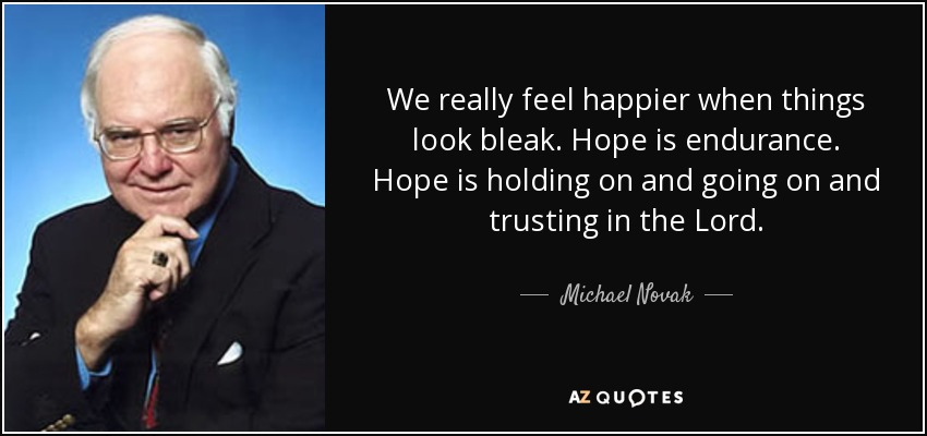 We really feel happier when things look bleak. Hope is endurance. Hope is holding on and going on and trusting in the Lord. - Michael Novak