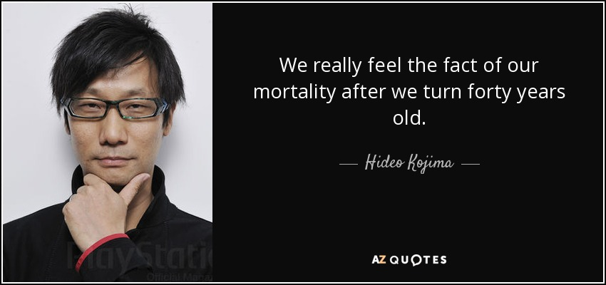 We really feel the fact of our mortality after we turn forty years old. - Hideo Kojima
