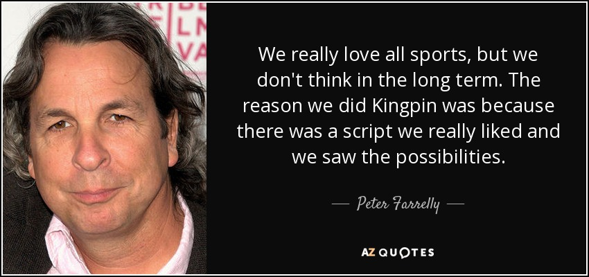 We really love all sports, but we don't think in the long term. The reason we did Kingpin was because there was a script we really liked and we saw the possibilities. - Peter Farrelly