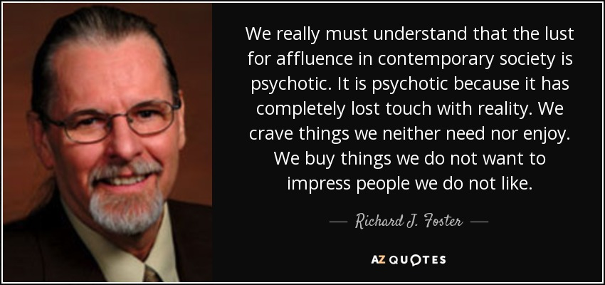 We really must understand that the lust for affluence in contemporary society is psychotic. It is psychotic because it has completely lost touch with reality. We crave things we neither need nor enjoy. We buy things we do not want to impress people we do not like. - Richard J. Foster