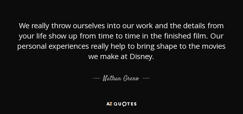 We really throw ourselves into our work and the details from your life show up from time to time in the finished film. Our personal experiences really help to bring shape to the movies we make at Disney. - Nathan Greno
