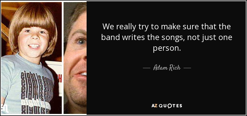 We really try to make sure that the band writes the songs, not just one person. - Adam Rich