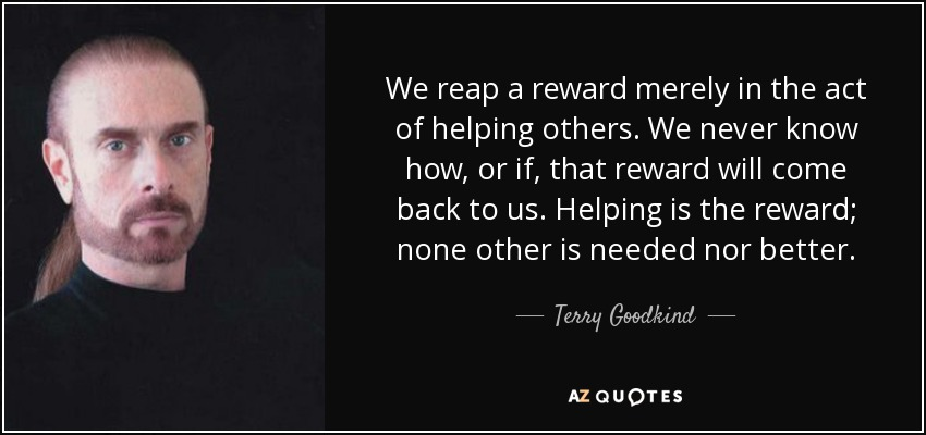 We reap a reward merely in the act of helping others. We never know how, or if, that reward will come back to us. Helping is the reward; none other is needed nor better. - Terry Goodkind