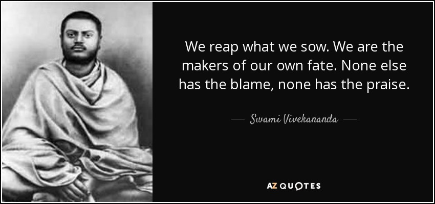 We reap what we sow. We are the makers of our own fate. None else has the blame, none has the praise. - Swami Vivekananda