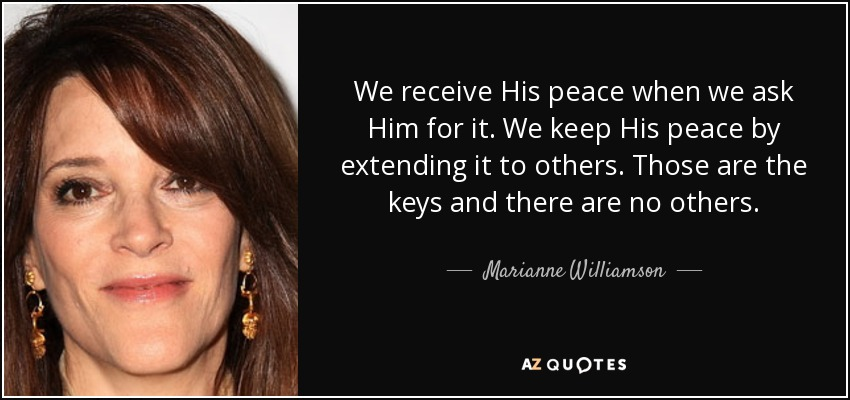 We receive His peace when we ask Him for it. We keep His peace by extending it to others. Those are the keys and there are no others. - Marianne Williamson