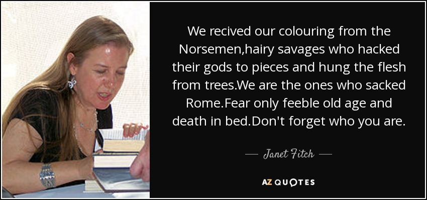 We recived our colouring from the Norsemen,hairy savages who hacked their gods to pieces and hung the flesh from trees.We are the ones who sacked Rome.Fear only feeble old age and death in bed.Don't forget who you are. - Janet Fitch