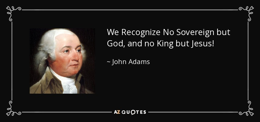 We Recognize No Sovereign but God, and no King but Jesus! - John Adams