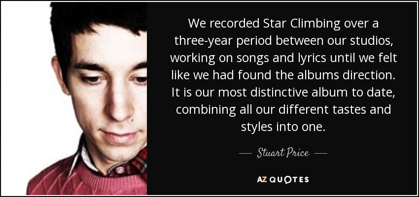 We recorded Star Climbing over a three-year period between our studios, working on songs and lyrics until we felt like we had found the albums direction. It is our most distinctive album to date, combining all our different tastes and styles into one. - Stuart Price