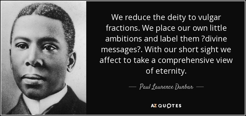 We reduce the deity to vulgar fractions. We place our own little ambitions and label them ?divine messages?. With our short sight we affect to take a comprehensive view of eternity. - Paul Laurence Dunbar