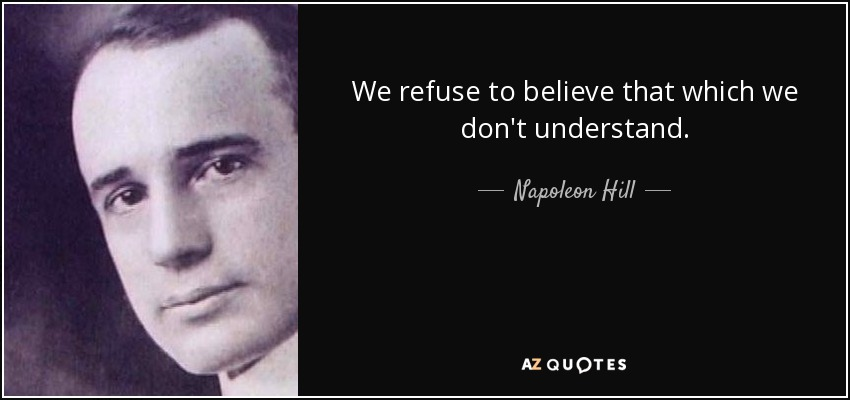 We refuse to believe that which we don't understand. - Napoleon Hill