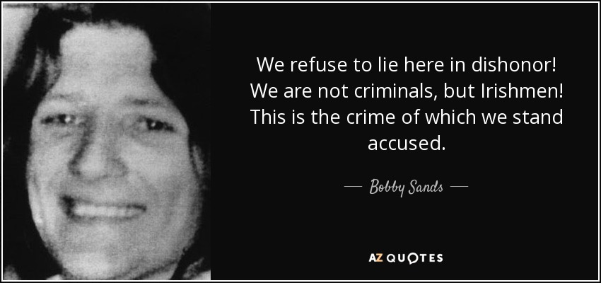We refuse to lie here in dishonor! We are not criminals, but Irishmen! This is the crime of which we stand accused. - Bobby Sands