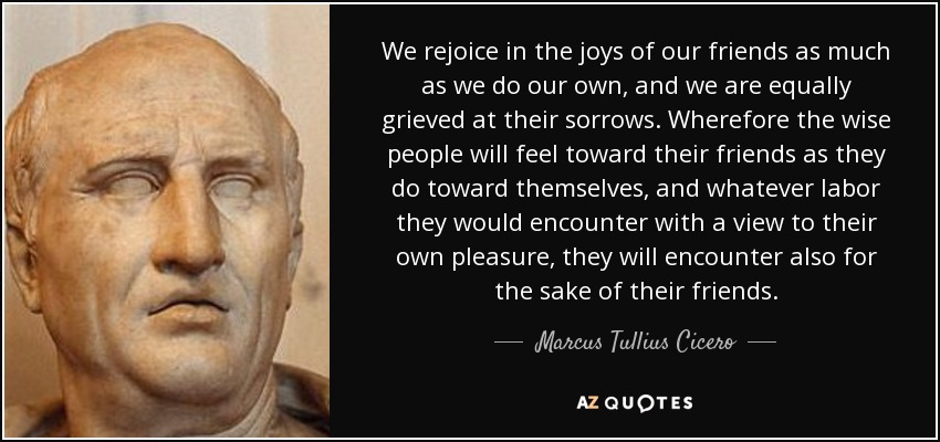 We rejoice in the joys of our friends as much as we do our own, and we are equally grieved at their sorrows. Wherefore the wise people will feel toward their friends as they do toward themselves, and whatever labor they would encounter with a view to their own pleasure, they will encounter also for the sake of their friends. - Marcus Tullius Cicero