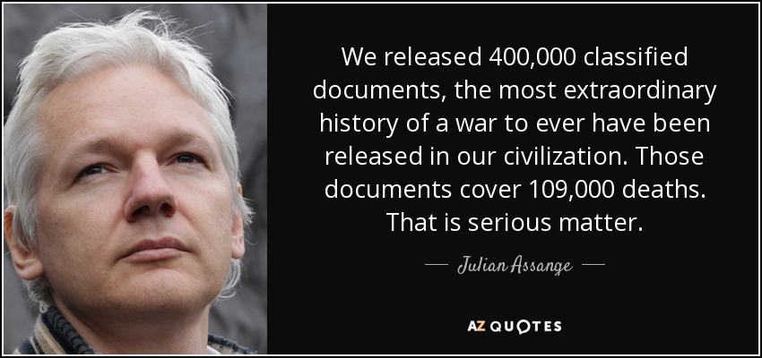 We released 400,000 classified documents, the most extraordinary history of a war to ever have been released in our civilization. Those documents cover 109,000 deaths. That is serious matter. - Julian Assange