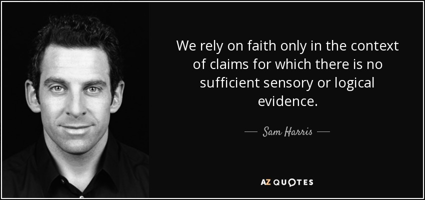 We rely on faith only in the context of claims for which there is no sufficient sensory or logical evidence. - Sam Harris