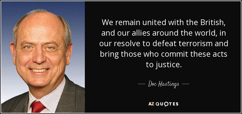 We remain united with the British, and our allies around the world, in our resolve to defeat terrorism and bring those who commit these acts to justice. - Doc Hastings
