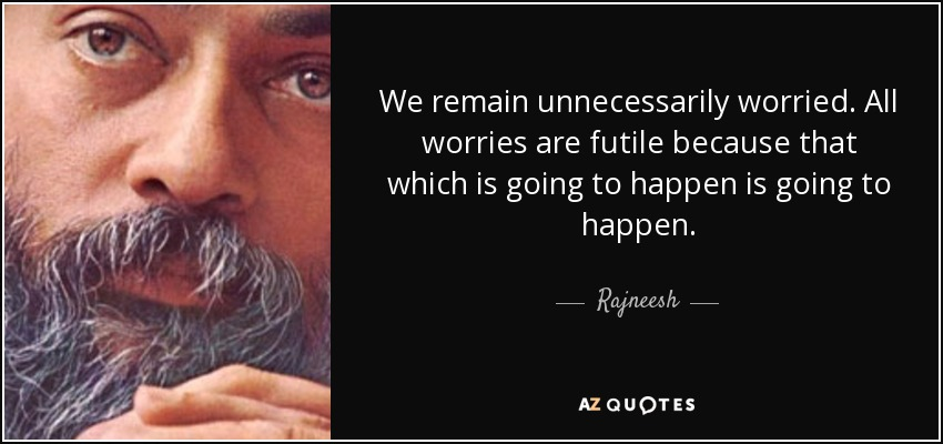 We remain unnecessarily worried. All worries are futile because that which is going to happen is going to happen. - Rajneesh