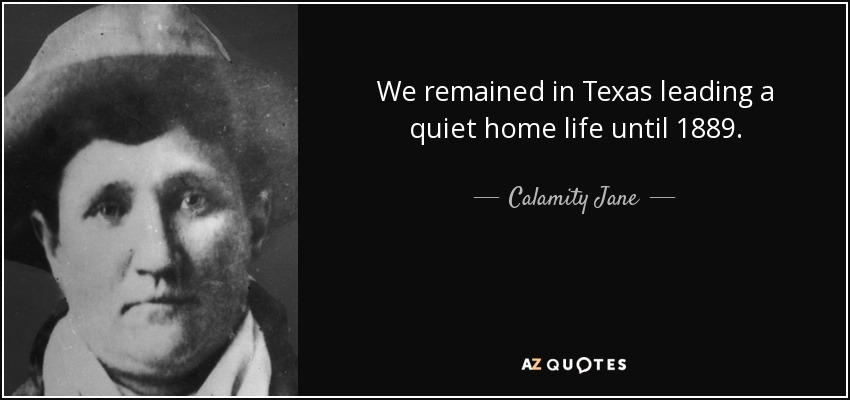 We remained in Texas leading a quiet home life until 1889. - Calamity Jane