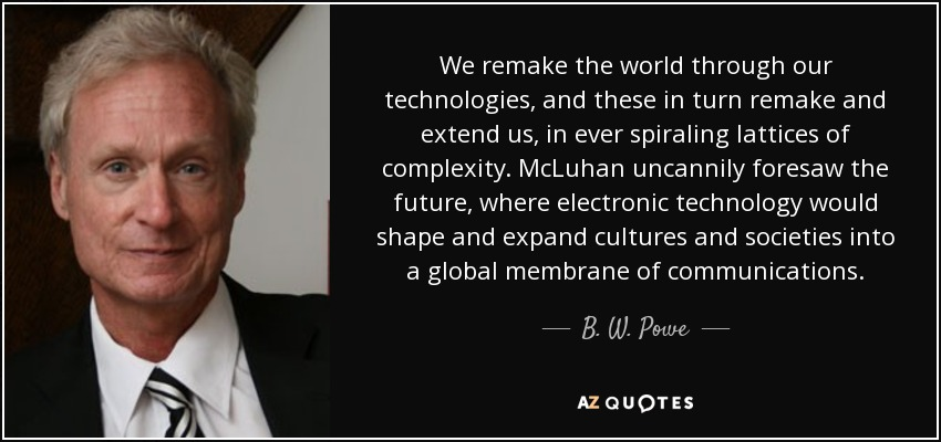 We remake the world through our technologies, and these in turn remake and extend us, in ever spiraling lattices of complexity. McLuhan uncannily foresaw the future, where electronic technology would shape and expand cultures and societies into a global membrane of communications. - B. W. Powe