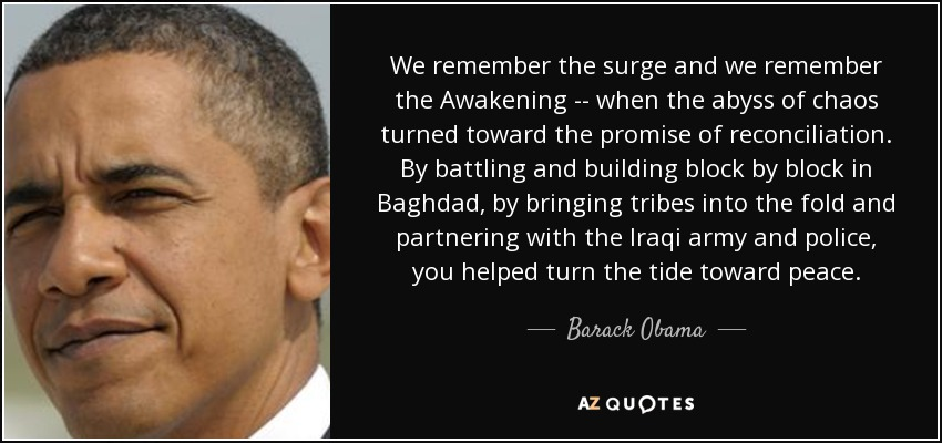 We remember the surge and we remember the Awakening -- when the abyss of chaos turned toward the promise of reconciliation. By battling and building block by block in Baghdad, by bringing tribes into the fold and partnering with the Iraqi army and police, you helped turn the tide toward peace. - Barack Obama