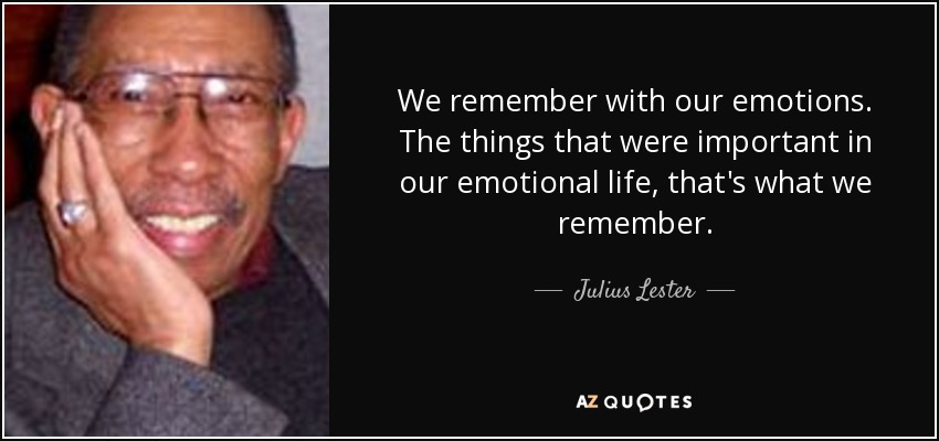 We remember with our emotions. The things that were important in our emotional life, that's what we remember. - Julius Lester