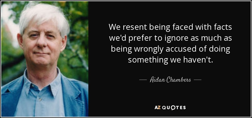 We resent being faced with facts we'd prefer to ignore as much as being wrongly accused of doing something we haven't. - Aidan Chambers