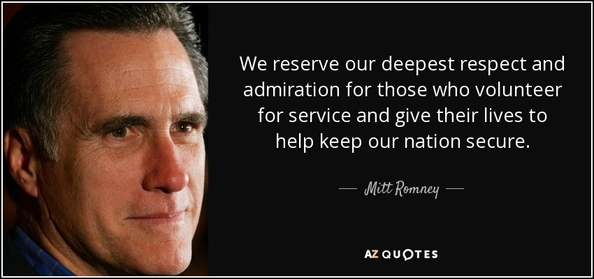We reserve our deepest respect and admiration for those who volunteer for service and give their lives to help keep our nation secure. - Mitt Romney