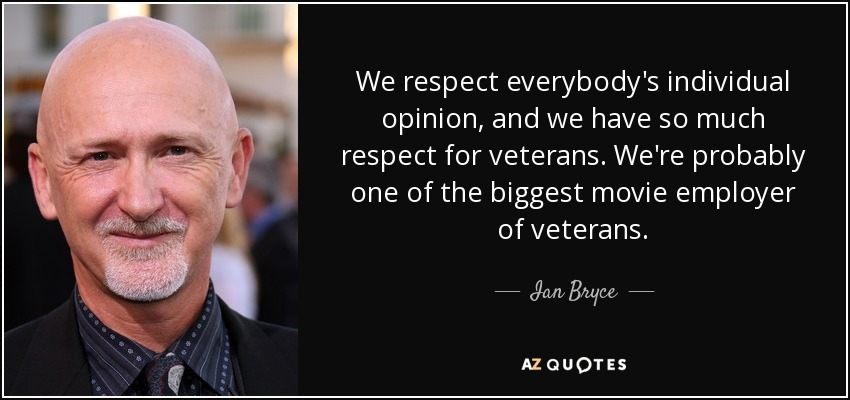 We respect everybody's individual opinion, and we have so much respect for veterans. We're probably one of the biggest movie employer of veterans. - Ian Bryce