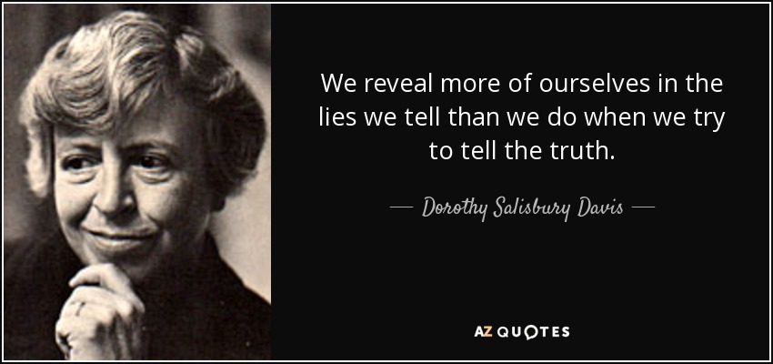 We reveal more of ourselves in the lies we tell than we do when we try to tell the truth. - Dorothy Salisbury Davis