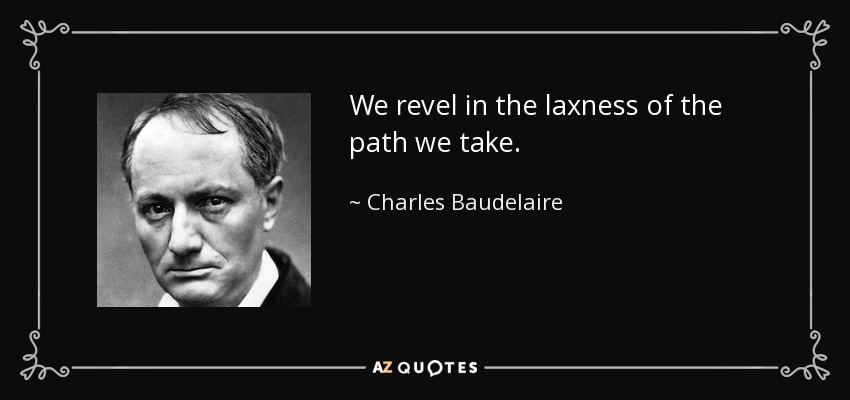 We revel in the laxness of the path we take. - Charles Baudelaire