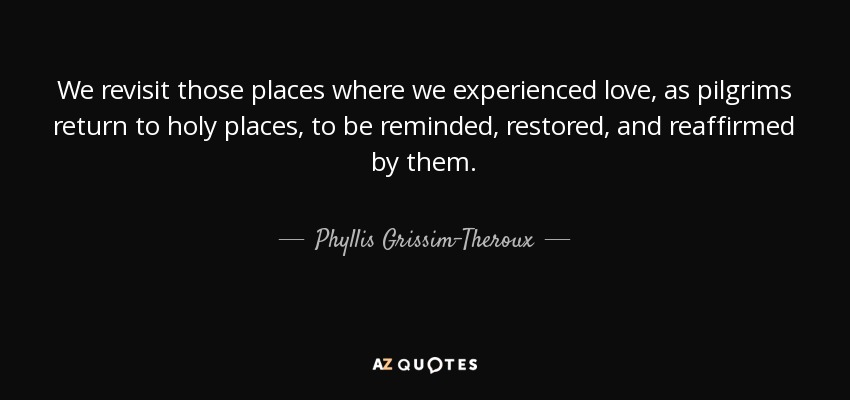 We revisit those places where we experienced love, as pilgrims return to holy places, to be reminded, restored, and reaffirmed by them. - Phyllis Grissim-Theroux