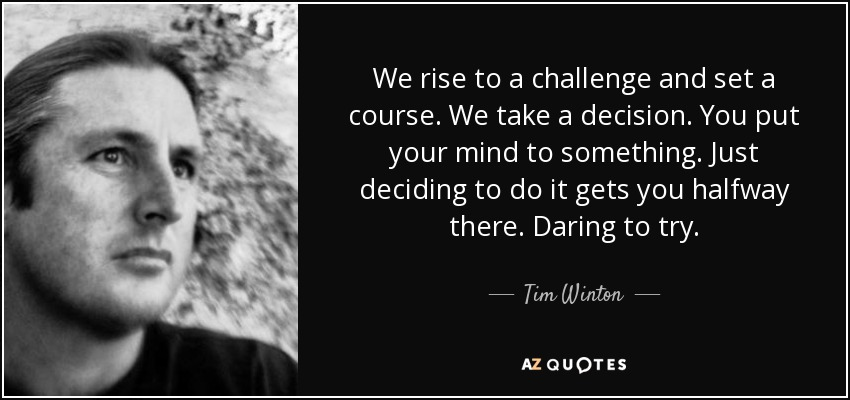 We rise to a challenge and set a course. We take a decision. You put your mind to something. Just deciding to do it gets you halfway there. Daring to try. - Tim Winton