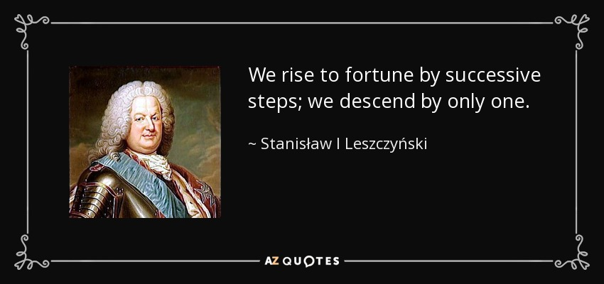 We rise to fortune by successive steps; we descend by only one. - Stanisław I Leszczyński