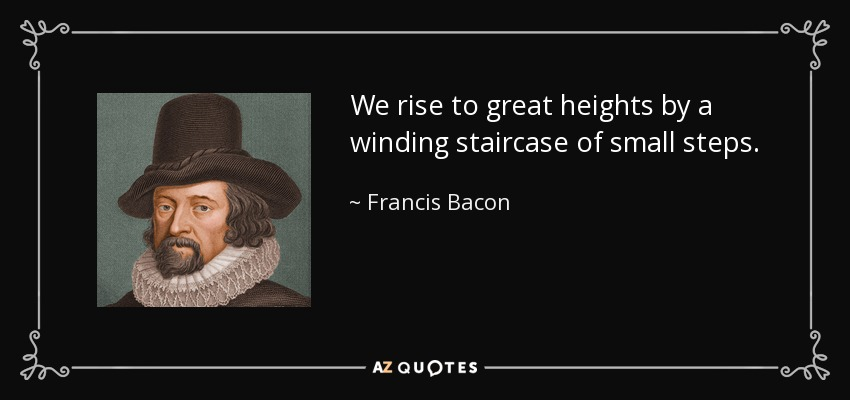 We rise to great heights by a winding staircase of small steps. - Francis Bacon
