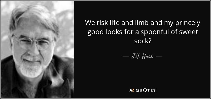We risk life and limb and my princely good looks for a spoonful of sweet sock? - J.V. Hart