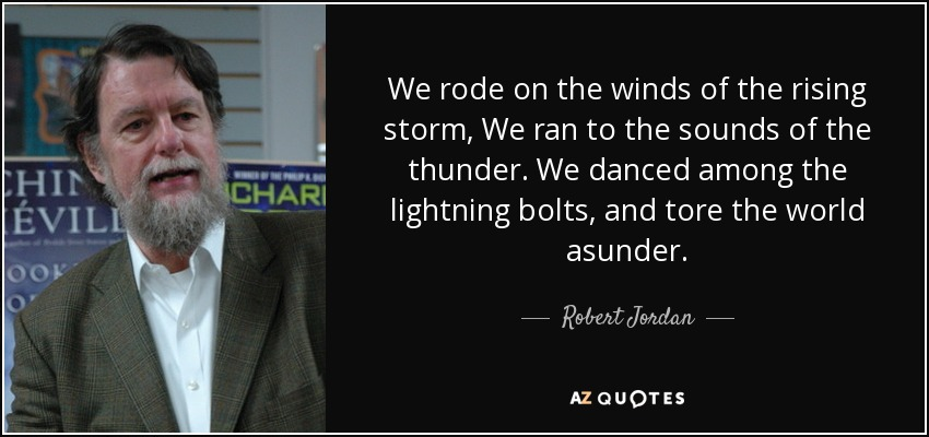 We rode on the winds of the rising storm, We ran to the sounds of the thunder. We danced among the lightning bolts, and tore the world asunder. - Robert Jordan