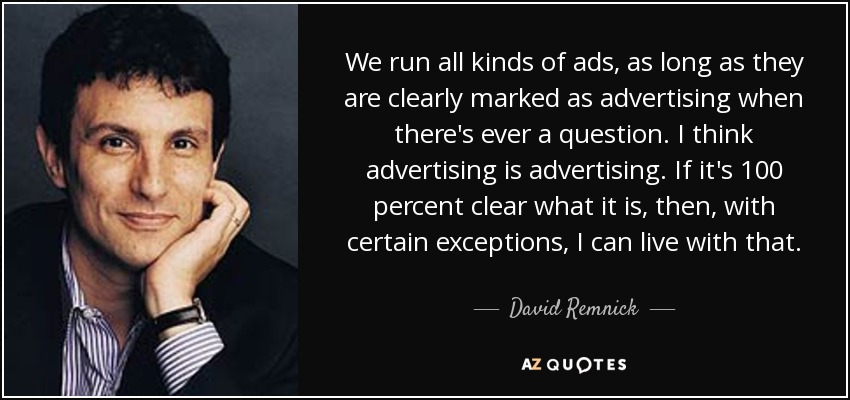 We run all kinds of ads, as long as they are clearly marked as advertising when there's ever a question. I think advertising is advertising. If it's 100 percent clear what it is, then, with certain exceptions, I can live with that. - David Remnick