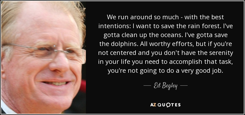 We run around so much - with the best intentions: I want to save the rain forest. I've gotta clean up the oceans. I've gotta save the dolphins. All worthy efforts, but if you're not centered and you don't have the serenity in your life you need to accomplish that task, you're not going to do a very good job. - Ed Begley, Jr.