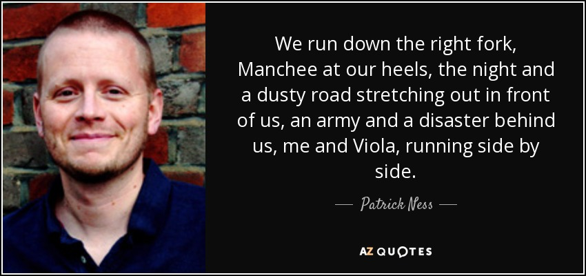 We run down the right fork, Manchee at our heels, the night and a dusty road stretching out in front of us, an army and a disaster behind us, me and Viola, running side by side. - Patrick Ness