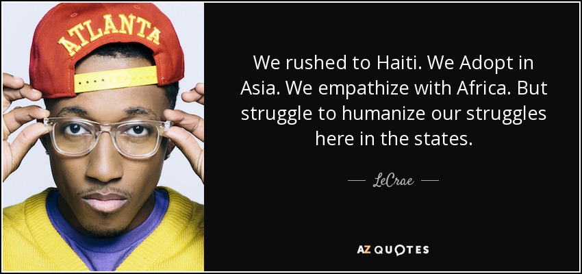 We rushed to Haiti. We Adopt in Asia. We empathize with Africa. But struggle to humanize our struggles here in the states. - LeCrae