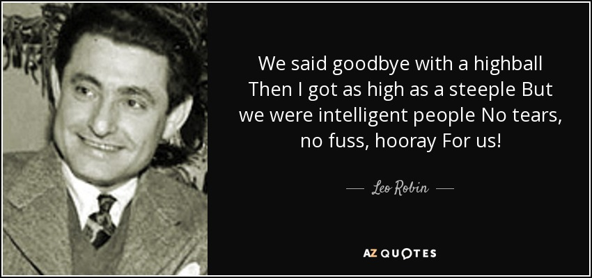 We said goodbye with a highball Then I got as high as a steeple But we were intelligent people No tears, no fuss, hooray For us! - Leo Robin