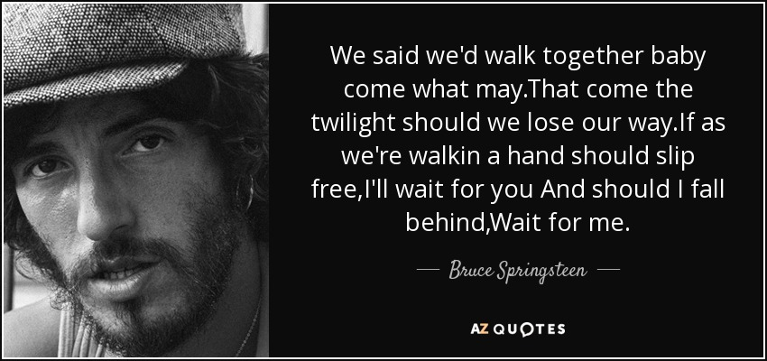 We said we'd walk together baby come what may.That come the twilight should we lose our way.If as we're walkin a hand should slip free,I'll wait for you And should I fall behind,Wait for me. - Bruce Springsteen