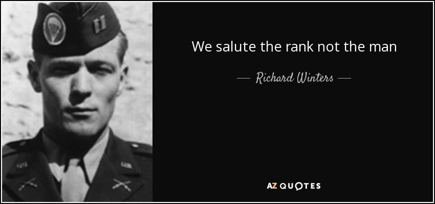 We salute the rank not the man - Richard Winters