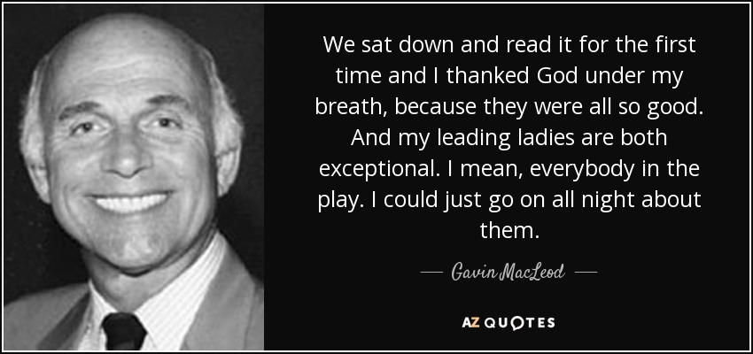 We sat down and read it for the first time and I thanked God under my breath, because they were all so good. And my leading ladies are both exceptional. I mean, everybody in the play. I could just go on all night about them. - Gavin MacLeod
