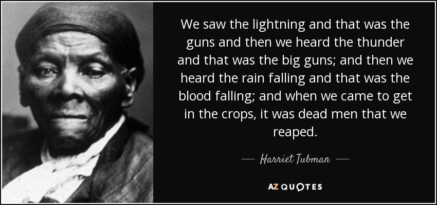 We saw the lightning and that was the guns and then we heard the thunder and that was the big guns; and then we heard the rain falling and that was the blood falling; and when we came to get in the crops, it was dead men that we reaped. - Harriet Tubman