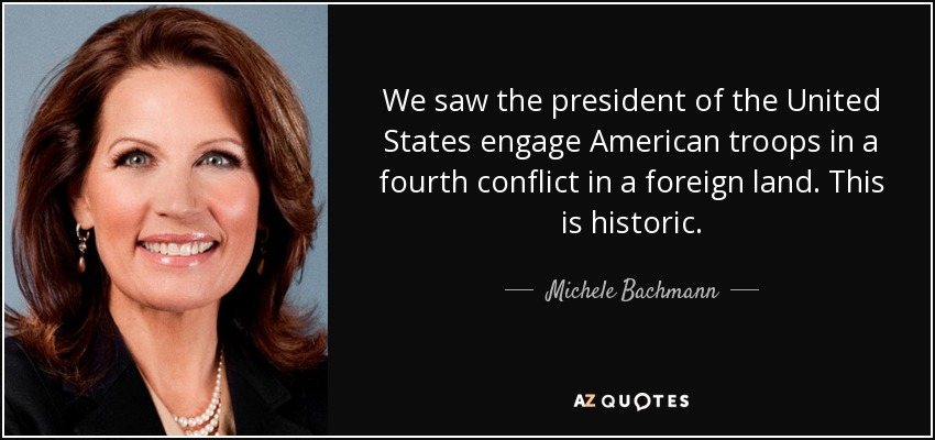 We saw the president of the United States engage American troops in a fourth conflict in a foreign land. This is historic. - Michele Bachmann