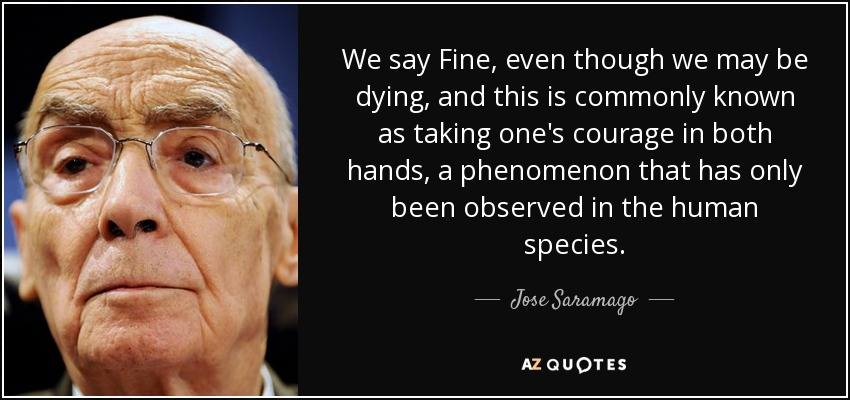 We say Fine, even though we may be dying, and this is commonly known as taking one's courage in both hands, a phenomenon that has only been observed in the human species. - Jose Saramago